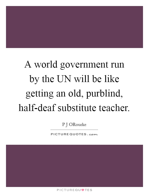 A world government run by the UN will be like getting an old, purblind, half-deaf substitute teacher Picture Quote #1