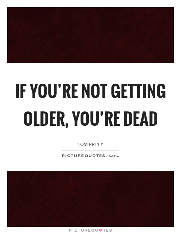 If you're not getting older, you're dead Picture Quote #1
