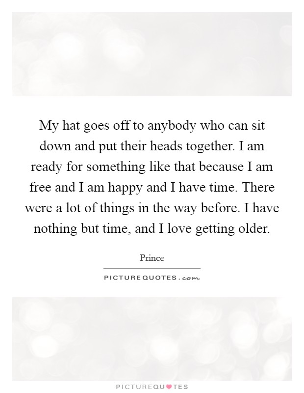 My hat goes off to anybody who can sit down and put their heads together. I am ready for something like that because I am free and I am happy and I have time. There were a lot of things in the way before. I have nothing but time, and I love getting older Picture Quote #1