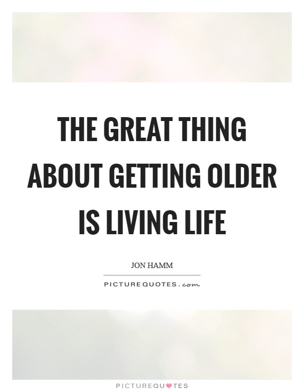The great thing about getting older is living life Picture Quote #1