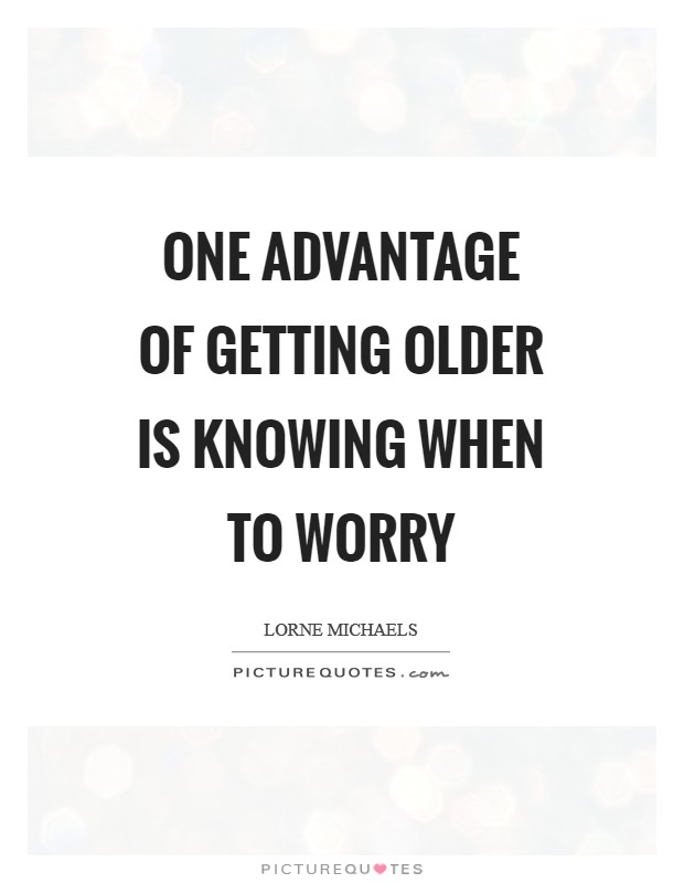 One advantage of getting older is knowing when to worry Picture Quote #1
