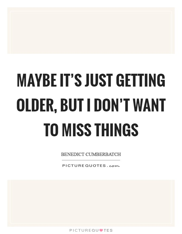 Maybe it's just getting older, but I don't want to miss things Picture Quote #1