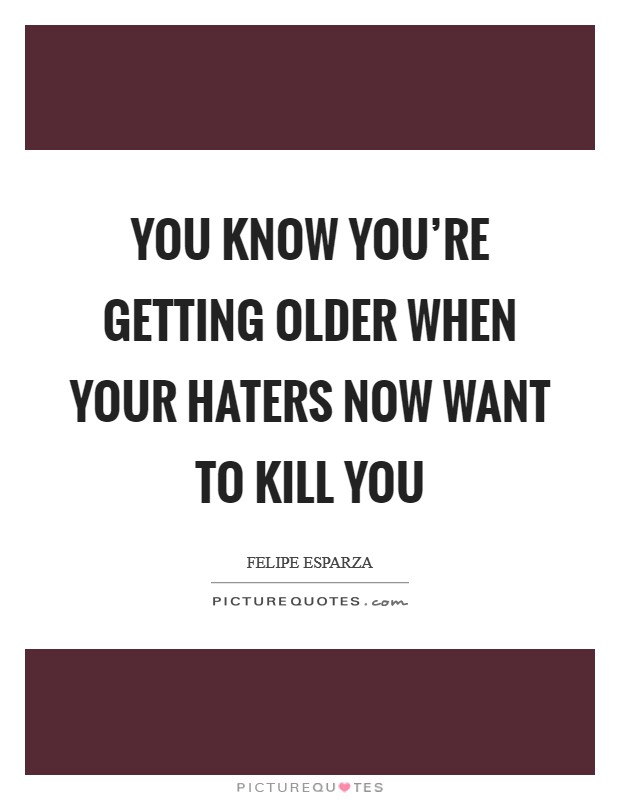 You know you're getting older when your haters now want to kill you Picture Quote #1