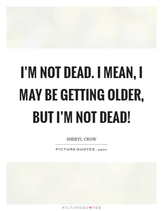I'm not dead. I mean, I may be getting older, but I'm not dead! Picture Quote #1