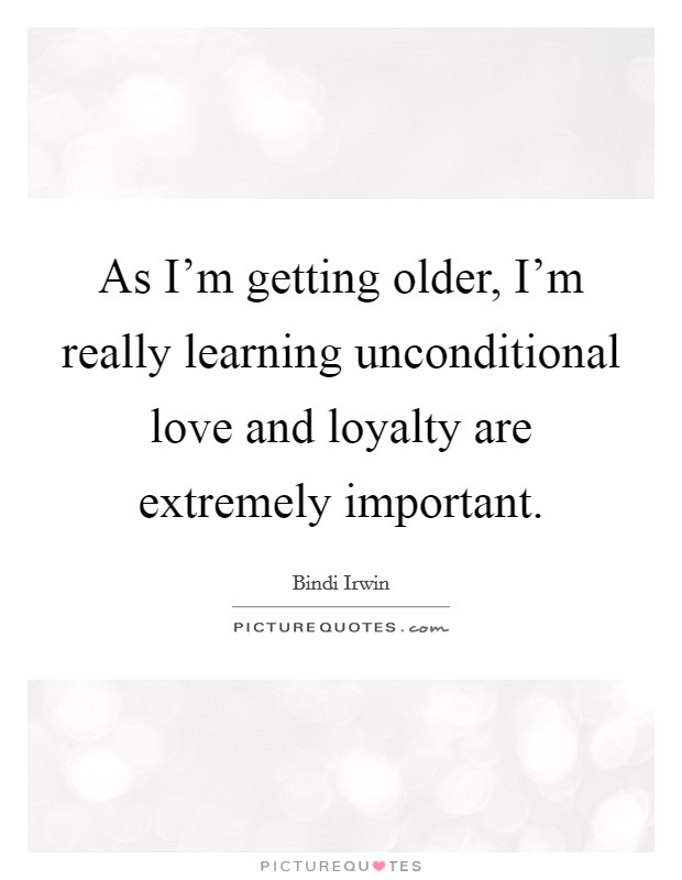 As I'm getting older, I'm really learning unconditional love and loyalty are extremely important Picture Quote #1