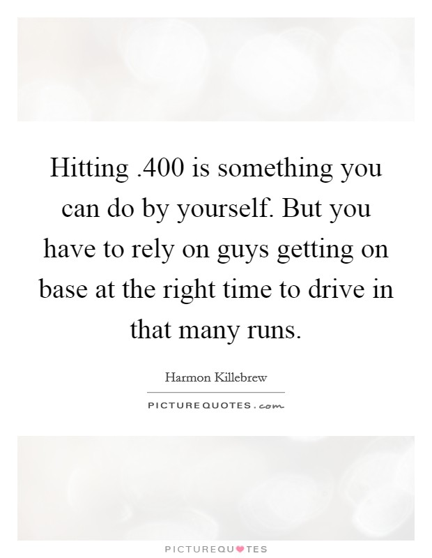Hitting .400 is something you can do by yourself. But you have to rely on guys getting on base at the right time to drive in that many runs. Picture Quote #1