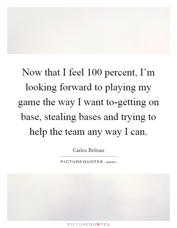 Now that I feel 100 percent, I'm looking forward to playing my game the way I want to-getting on base, stealing bases and trying to help the team any way I can. Picture Quote #1