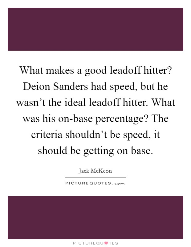 What makes a good leadoff hitter? Deion Sanders had speed, but he wasn't the ideal leadoff hitter. What was his on-base percentage? The criteria shouldn't be speed, it should be getting on base. Picture Quote #1