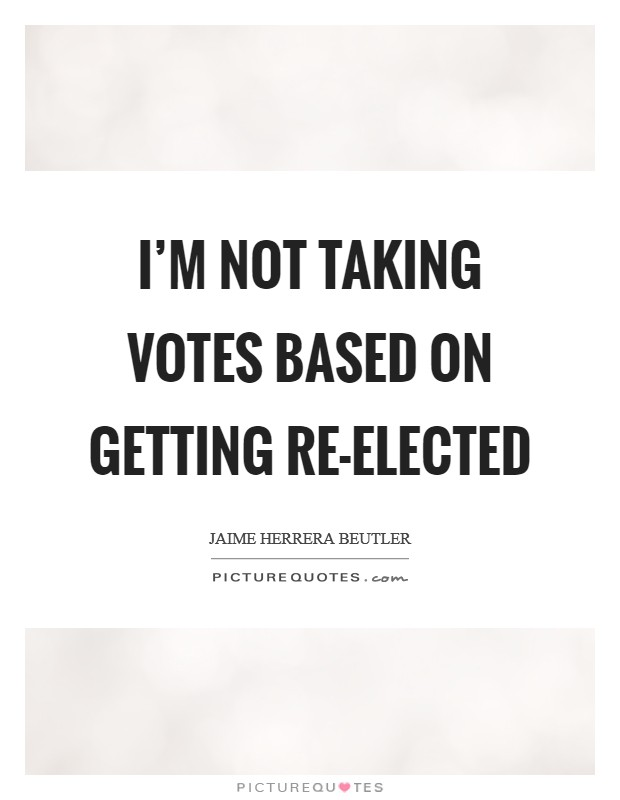 I'm not taking votes based on getting re-elected Picture Quote #1