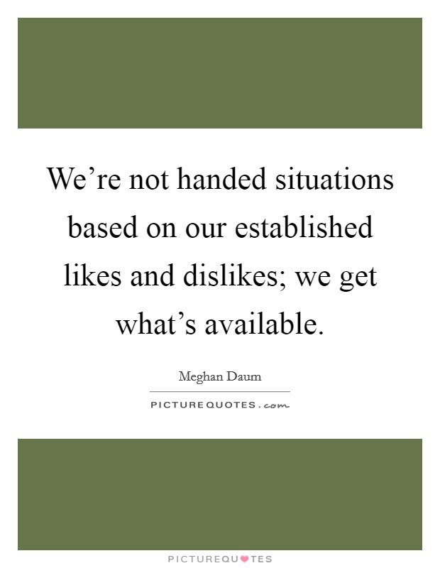 We're not handed situations based on our established likes and dislikes; we get what's available Picture Quote #1