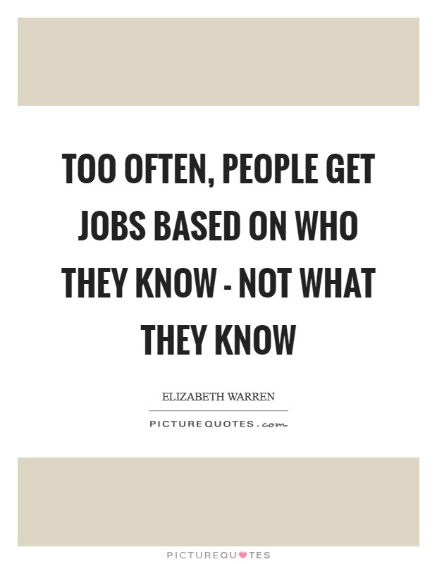 Too often, people get jobs based on who they know - not what they know Picture Quote #1
