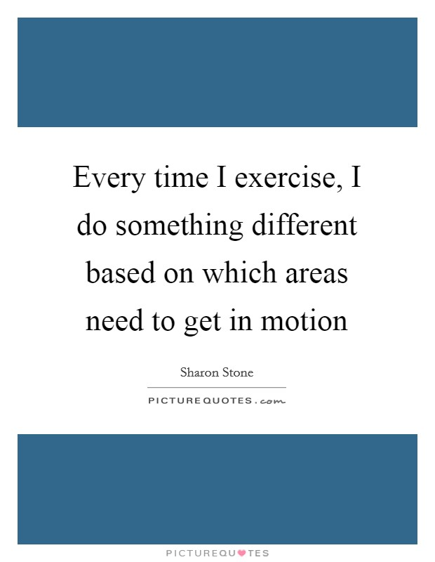 Every time I exercise, I do something different based on which areas need to get in motion Picture Quote #1