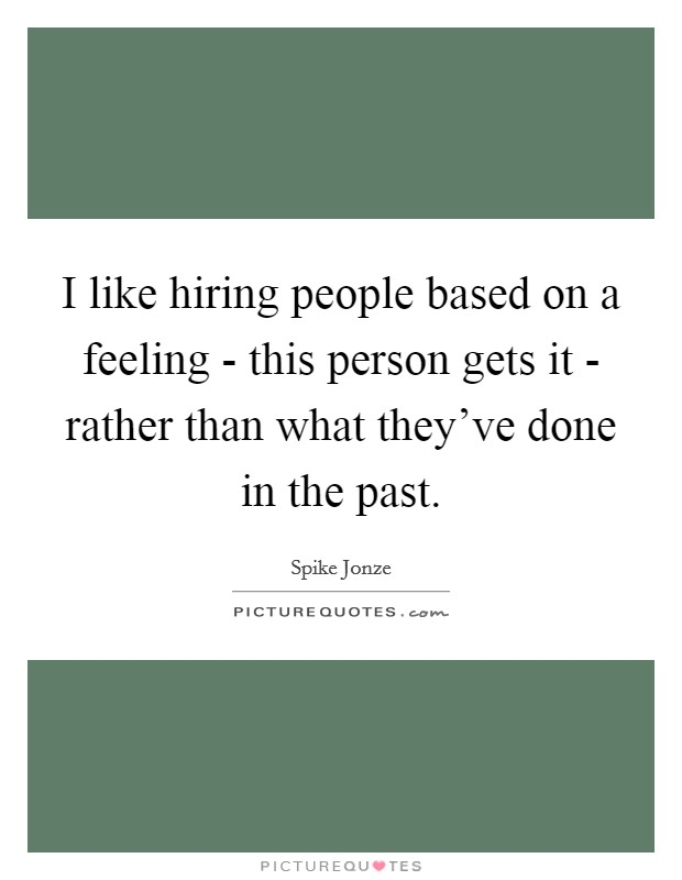 I like hiring people based on a feeling - this person gets it - rather than what they've done in the past. Picture Quote #1