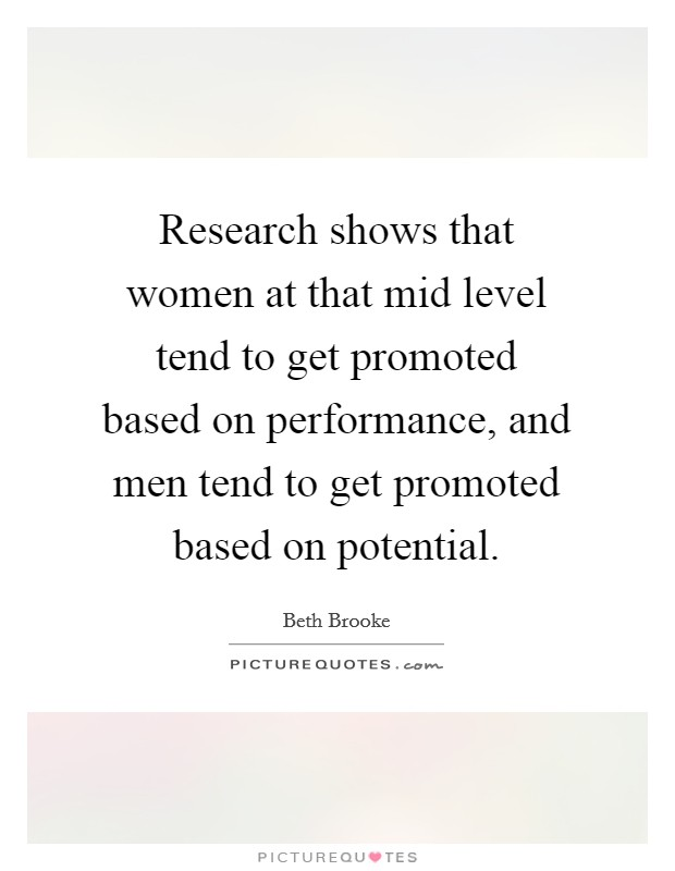 Research shows that women at that mid level tend to get promoted based on performance, and men tend to get promoted based on potential. Picture Quote #1
