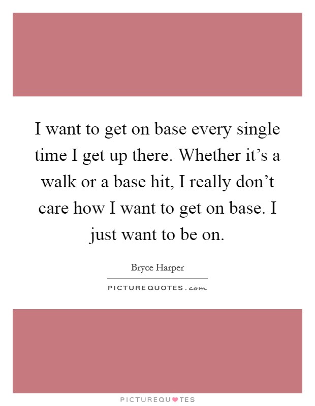 I want to get on base every single time I get up there. Whether it's a walk or a base hit, I really don't care how I want to get on base. I just want to be on. Picture Quote #1