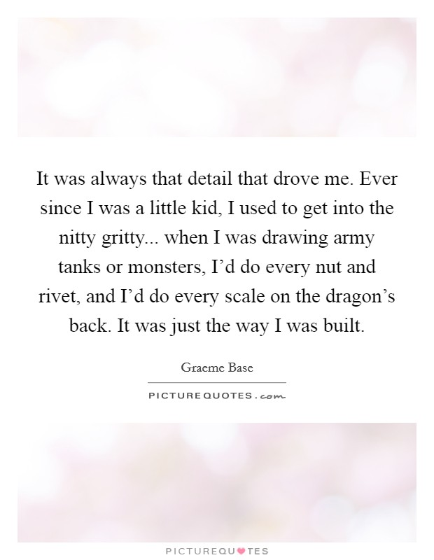 It was always that detail that drove me. Ever since I was a little kid, I used to get into the nitty gritty... when I was drawing army tanks or monsters, I'd do every nut and rivet, and I'd do every scale on the dragon's back. It was just the way I was built Picture Quote #1