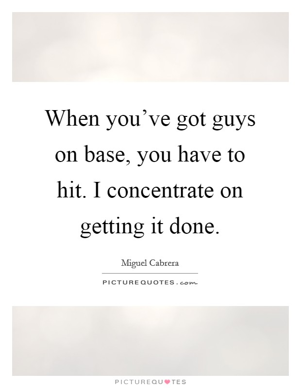 When you've got guys on base, you have to hit. I concentrate on getting it done Picture Quote #1