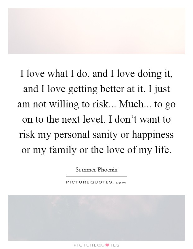 I love what I do, and I love doing it, and I love getting better at it. I just am not willing to risk... Much... to go on to the next level. I don't want to risk my personal sanity or happiness or my family or the love of my life Picture Quote #1