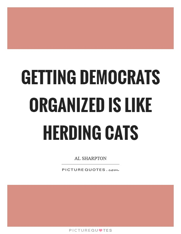 Getting Democrats organized is like herding cats Picture Quote #1