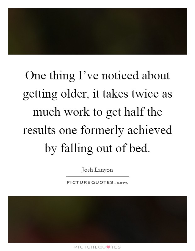 One thing I've noticed about getting older, it takes twice as much work to get half the results one formerly achieved by falling out of bed Picture Quote #1