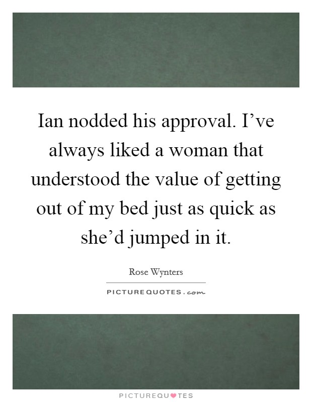 Ian nodded his approval. I've always liked a woman that understood the value of getting out of my bed just as quick as she'd jumped in it Picture Quote #1