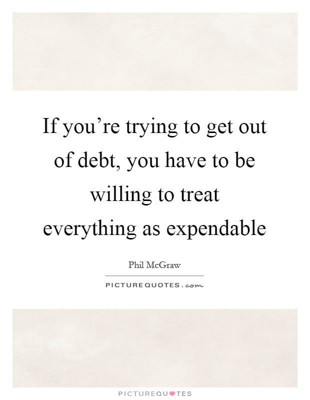 If you're trying to get out of debt, you have to be willing to treat everything as expendable Picture Quote #1