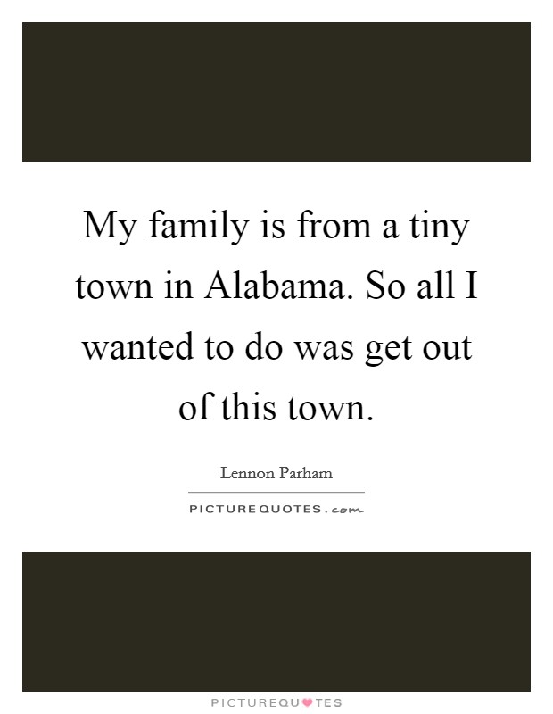 My family is from a tiny town in Alabama. So all I wanted to do was get out of this town Picture Quote #1