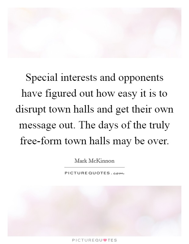 Special interests and opponents have figured out how easy it is to disrupt town halls and get their own message out. The days of the truly free-form town halls may be over Picture Quote #1