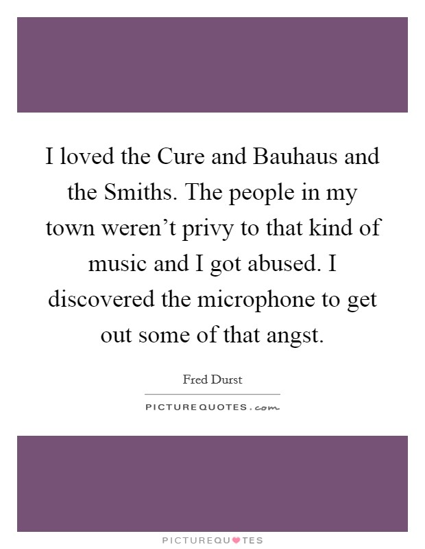 I loved the Cure and Bauhaus and the Smiths. The people in my town weren't privy to that kind of music and I got abused. I discovered the microphone to get out some of that angst Picture Quote #1