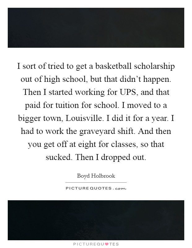 I sort of tried to get a basketball scholarship out of high school, but that didn't happen. Then I started working for UPS, and that paid for tuition for school. I moved to a bigger town, Louisville. I did it for a year. I had to work the graveyard shift. And then you get off at eight for classes, so that sucked. Then I dropped out Picture Quote #1