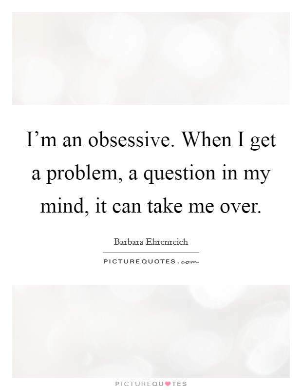 I'm an obsessive. When I get a problem, a question in my mind, it can take me over Picture Quote #1