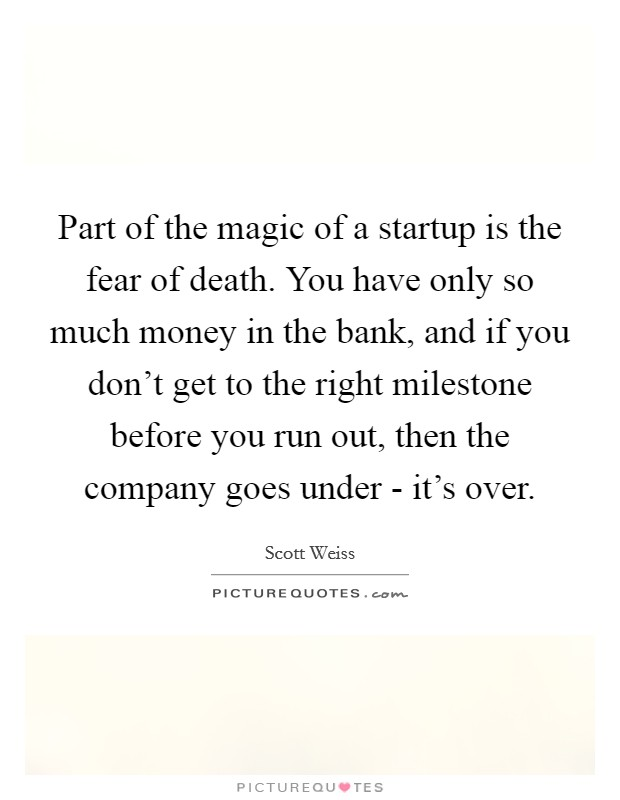 Part of the magic of a startup is the fear of death. You have only so much money in the bank, and if you don't get to the right milestone before you run out, then the company goes under - it's over Picture Quote #1