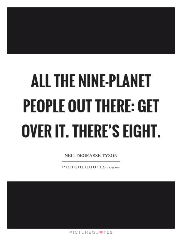 All the nine-planet people out there: Get over it. There's eight Picture Quote #1
