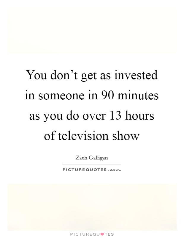 You don't get as invested in someone in 90 minutes as you do over 13 hours of television show Picture Quote #1
