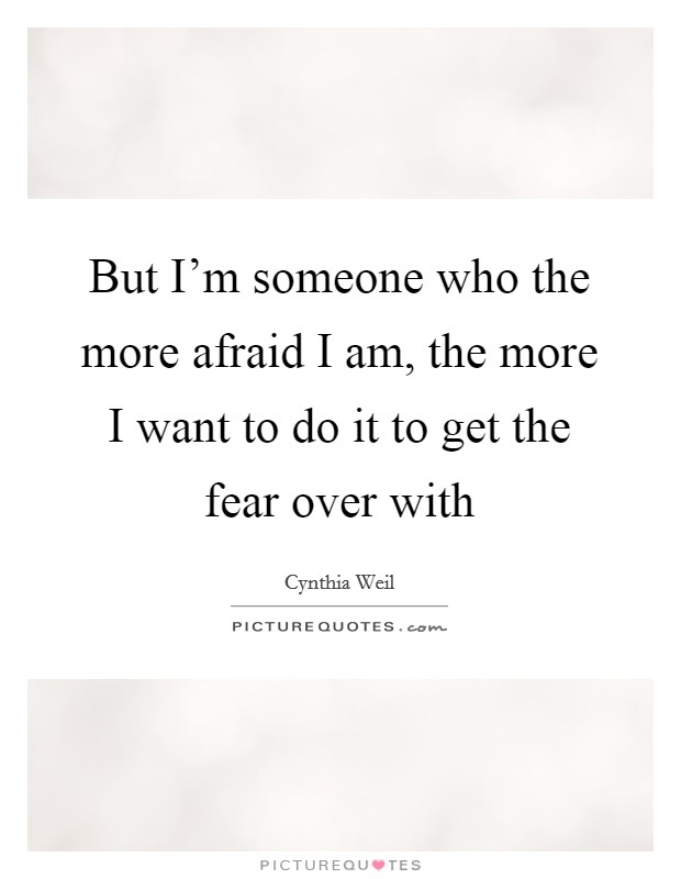 But I'm someone who the more afraid I am, the more I want to do it to get the fear over with Picture Quote #1