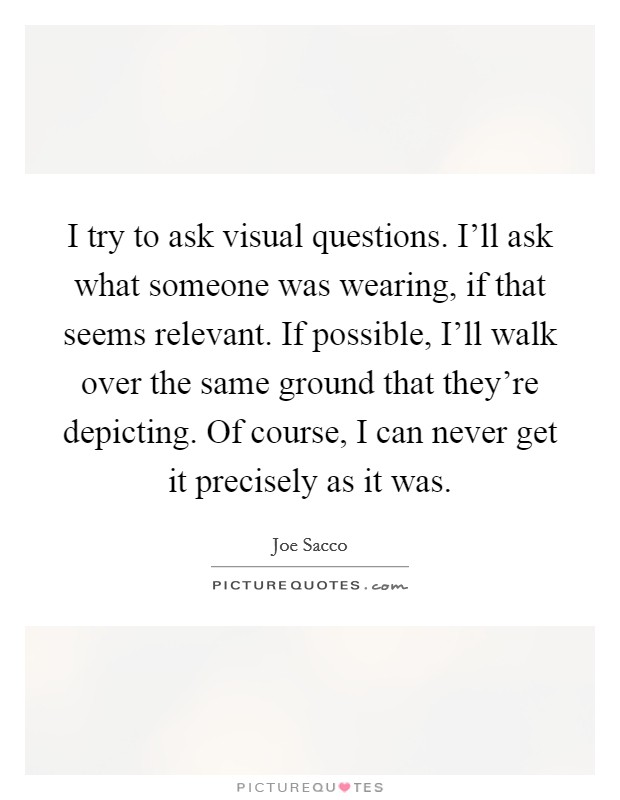 I try to ask visual questions. I'll ask what someone was wearing, if that seems relevant. If possible, I'll walk over the same ground that they're depicting. Of course, I can never get it precisely as it was Picture Quote #1