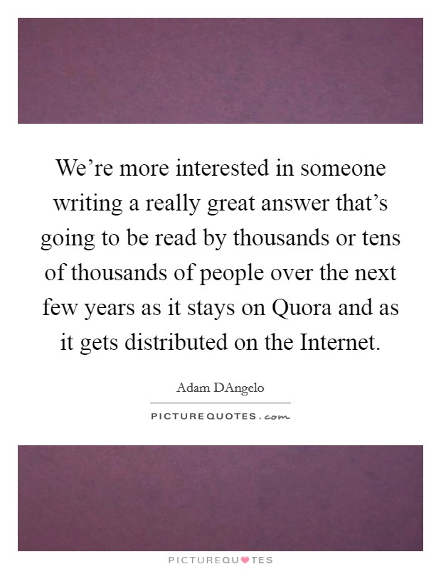 We're more interested in someone writing a really great answer that's going to be read by thousands or tens of thousands of people over the next few years as it stays on Quora and as it gets distributed on the Internet Picture Quote #1
