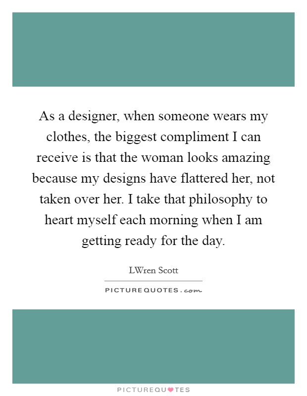 As a designer, when someone wears my clothes, the biggest compliment I can receive is that the woman looks amazing because my designs have flattered her, not taken over her. I take that philosophy to heart myself each morning when I am getting ready for the day Picture Quote #1