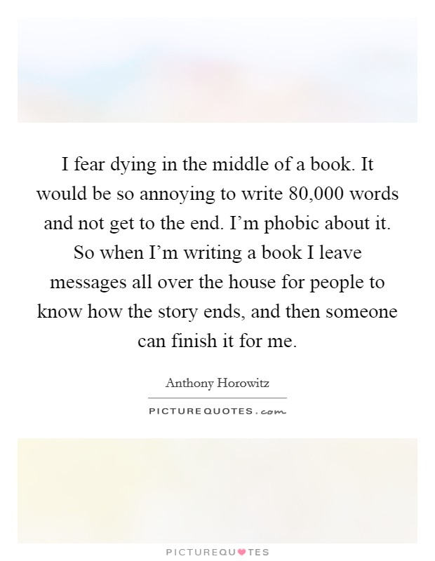 I fear dying in the middle of a book. It would be so annoying to write 80,000 words and not get to the end. I'm phobic about it. So when I'm writing a book I leave messages all over the house for people to know how the story ends, and then someone can finish it for me Picture Quote #1