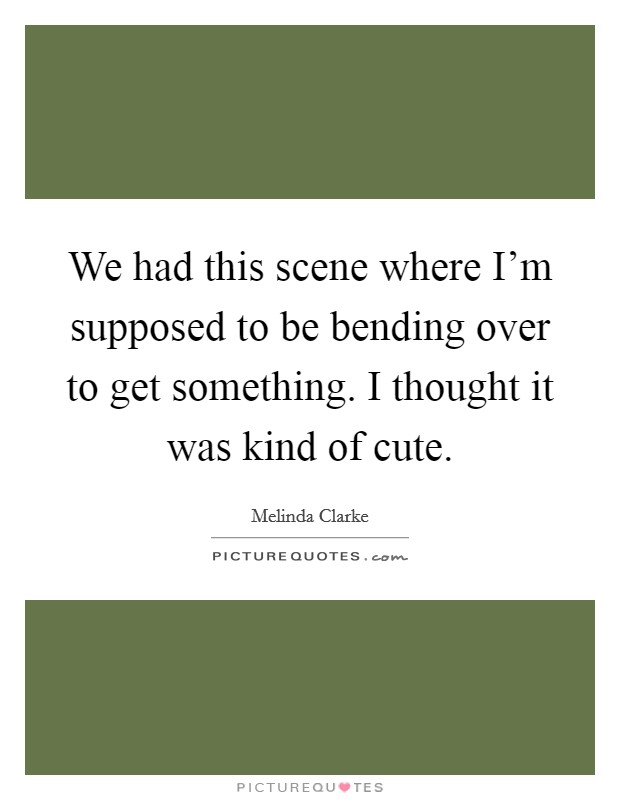 We had this scene where I'm supposed to be bending over to get something. I thought it was kind of cute Picture Quote #1