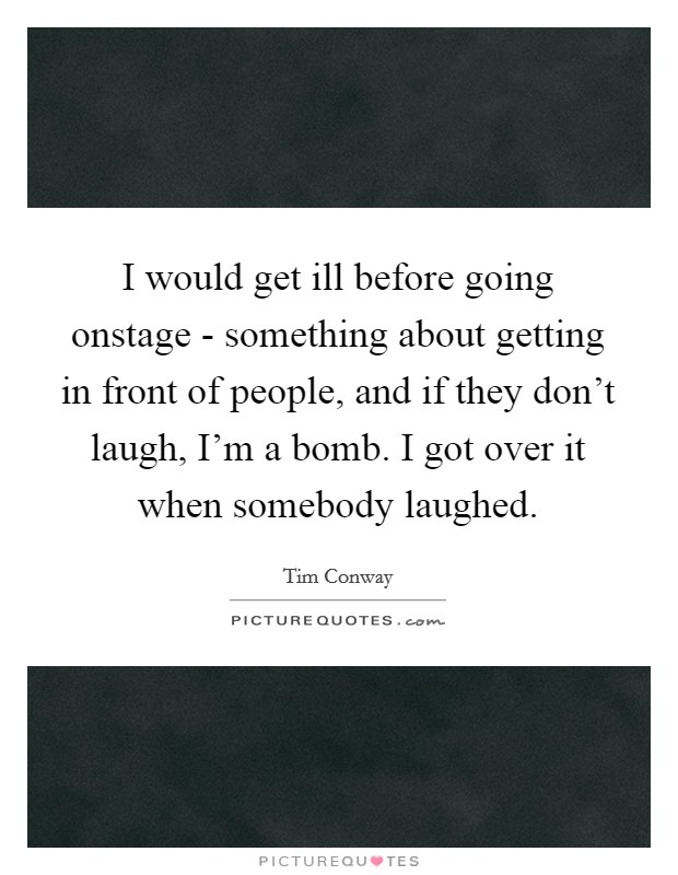 I would get ill before going onstage - something about getting in front of people, and if they don't laugh, I'm a bomb. I got over it when somebody laughed Picture Quote #1