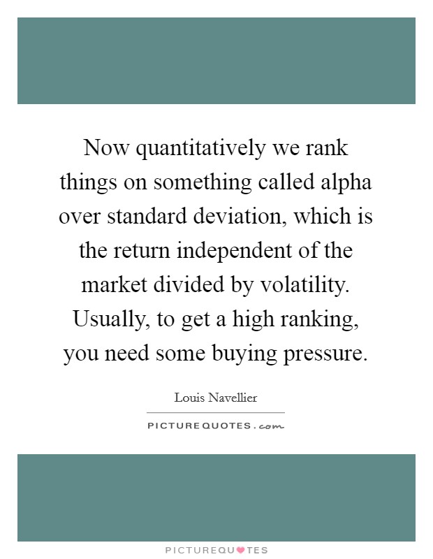 Now quantitatively we rank things on something called alpha over standard deviation, which is the return independent of the market divided by volatility. Usually, to get a high ranking, you need some buying pressure Picture Quote #1