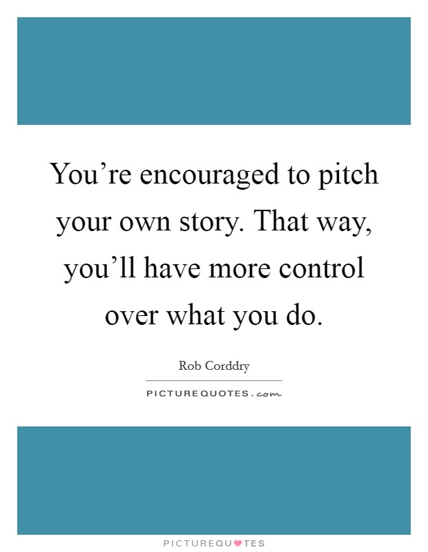 You're encouraged to pitch your own story. That way, you'll have more control over what you do Picture Quote #1