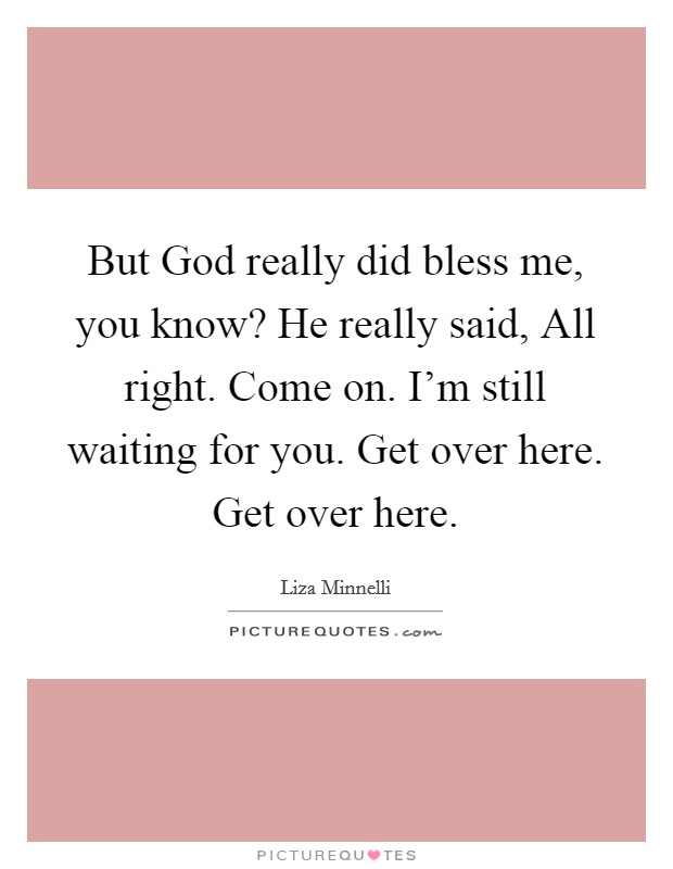 But God really did bless me, you know? He really said, All right. Come on. I'm still waiting for you. Get over here. Get over here Picture Quote #1