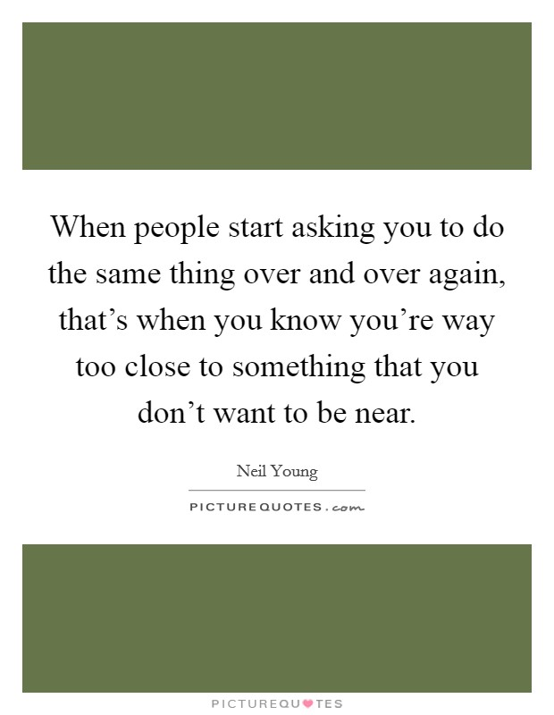 When people start asking you to do the same thing over and over again, that's when you know you're way too close to something that you don't want to be near Picture Quote #1