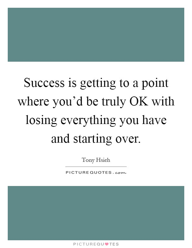 Success is getting to a point where you'd be truly OK with losing everything you have and starting over Picture Quote #1