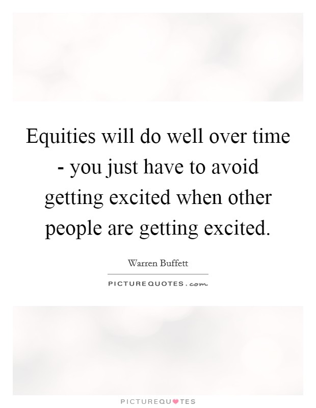 Equities will do well over time - you just have to avoid getting excited when other people are getting excited. Picture Quote #1