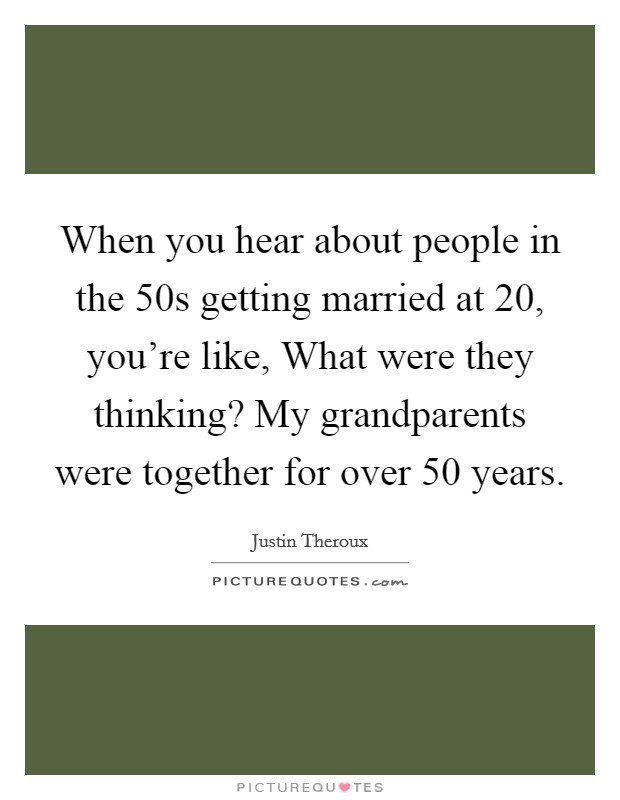 When you hear about people in the  50s getting married at 20, you're like, What were they thinking? My grandparents were together for over 50 years Picture Quote #1
