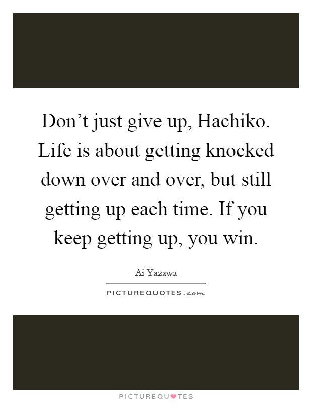 Don't just give up, Hachiko. Life is about getting knocked down over and over, but still getting up each time. If you keep getting up, you win Picture Quote #1