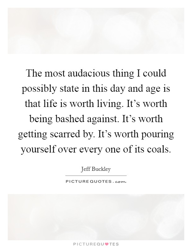 The most audacious thing I could possibly state in this day and age is that life is worth living. It's worth being bashed against. It's worth getting scarred by. It's worth pouring yourself over every one of its coals Picture Quote #1